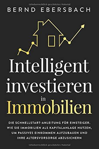Intelligent investieren in Immobilien: Die Schnellstart-Anleitung für Einsteiger. Wie Sie Immobilien als Kapitalanlage nutzen, um passives Einkommen aufzubauen und Ihre Altersvorsorge abzusichern