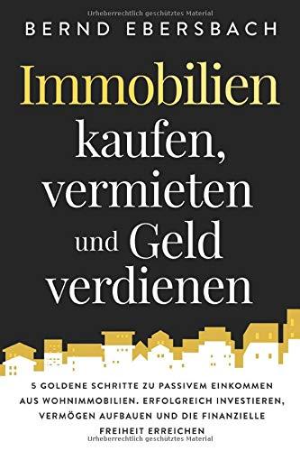 Immobilien kaufen, vermieten und Geld verdienen: 5 goldene Schritte zu passivem Einkommen aus Wohnimmobilien. Erfolgreich investieren, Vermögen aufbauen und die finanzielle Freiheit erreichen