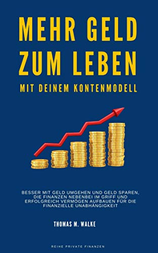 Mehr Geld zum Leben mit deinem Kontenmodell: Besser mit Geld umgehen und Geld sparen, die Finanzen nebenbei im Griff und erfolgreich Vermögen aufbauen ... Unabhängigkeit (Private Finanzen)