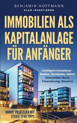 Immobilien als Kapitalanlage für Anfänger: Intelligent investieren - Kaufen, Vermieten, Halten (Immobilien Buch, Finanzierung, Steuern)